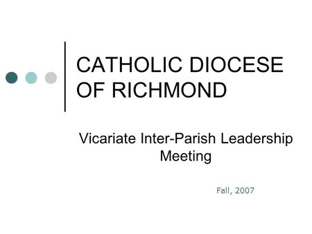 CATHOLIC DIOCESE OF RICHMOND Vicariate Inter-Parish Leadership Meeting Fall, 2007.