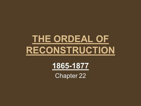 THE ORDEAL OF RECONSTRUCTION 1865-1877 Chapter 22.
