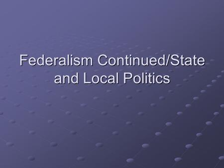 Federalism Continued/State and Local Politics. Recap Federalism Separation of Powers Checks and Balances Duties of three branches Threats to separation.