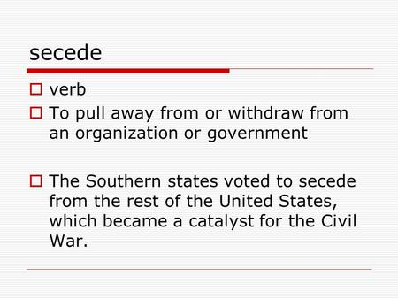 Secede  verb  To pull away from or withdraw from an organization or government  The Southern states voted to secede from the rest of the United States,