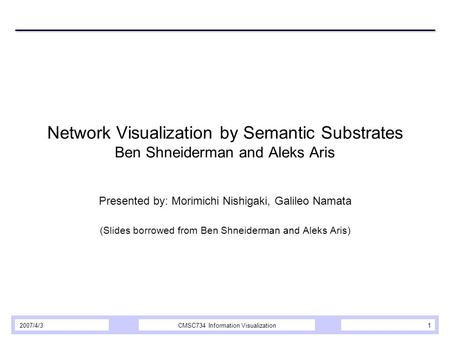 2007/4/3CMSC734 Information Visualization1 Network Visualization by Semantic Substrates Ben Shneiderman and Aleks Aris Presented by: Morimichi Nishigaki,