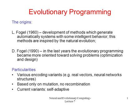 Neural and Evolutionary Computing - Lecture 7 1 Evolutionary Programming The origins: L. Fogel (1960) – development of methods which generate automatically.