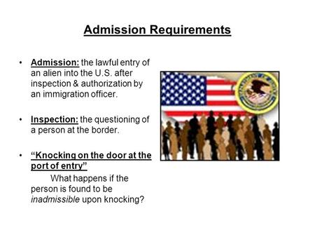 Admission Requirements Admission: the lawful entry of an alien into the U.S. after inspection & authorization by an immigration officer. Inspection: the.