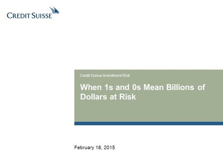 When 1s and 0s Mean Billions of Dollars at Risk Credit Suisse Investment Risk February 18, 2015.