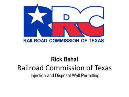 RAILROAD COMMISSION OF TEXAS Rick Behal Railroad Commission of Texas Injection and Disposal Well Permitting.