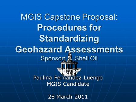 MGIS Capstone Proposal: Procedures for Standardizing Geohazard Assessments Sponsor: Shell Oil Paulina Fernandez Luengo MGIS Candidate 28 March 2011.