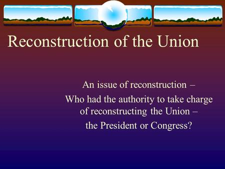 Reconstruction of the Union An issue of reconstruction – Who had the authority to take charge of reconstructing the Union – the President or Congress?