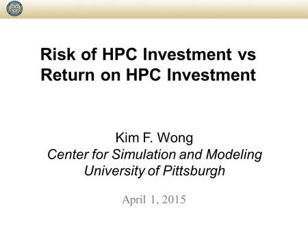 Risk of HPC Investment vs Return on HPC Investment April 1, 2015 Kim F. Wong Center for Simulation and Modeling University of Pittsburgh.