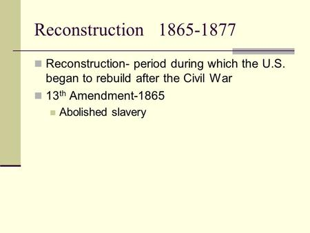 Reconstruction1865-1877 Reconstruction- period during which the U.S. began to rebuild after the Civil War 13 th Amendment-1865 Abolished slavery.