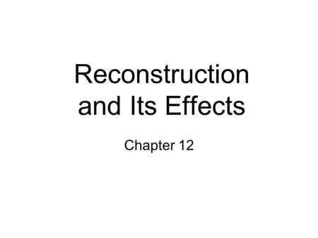 Reconstruction and Its Effects Chapter 12. Reconstruction.