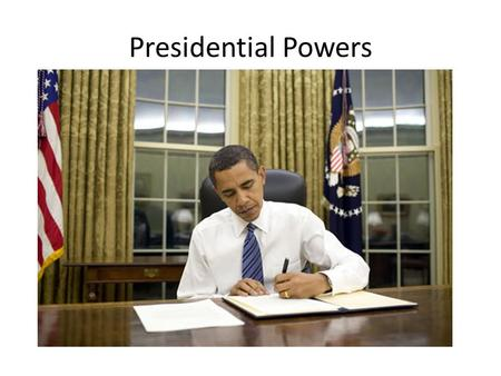 Presidential Powers. Reasons for Growth in Presidential Power – Unity: powers held by one person – Need for immediate and decisive action – Congress increase.