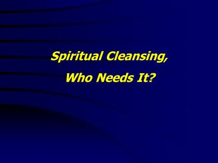 Spiritual Cleansing, Who Needs It?. Luke 15:8 - 10 8 Either what woman having ten pieces of silver, if she lose one piece, doth not light a candle, and.