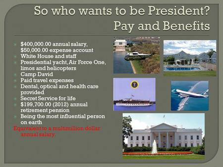  $400,000.00 annual salary, $50,000.00 expense account  White House and staff  Presidential yacht, Air Force One, limos and helicopters  Camp David.