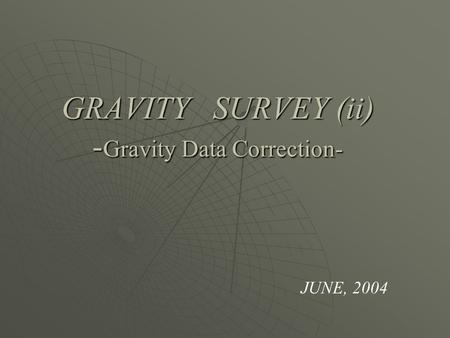 GRAVITY SURVEY (ii) - Gravity Data Correction- JUNE, 2004.