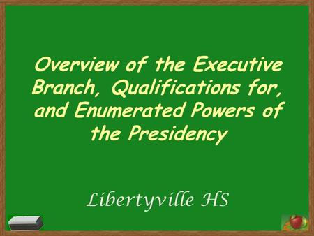 Overview of the Executive Branch, Qualifications for, and Enumerated Powers of the Presidency Libertyville HS.