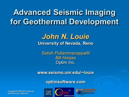 Copyright © 1998-2011 Optim Inc. and University of Nevada John N. Louie University of Nevada, Reno Satish Pullammanappallil Bill Honjas Optim Inc. www.seismo.unr.edu/~louie.