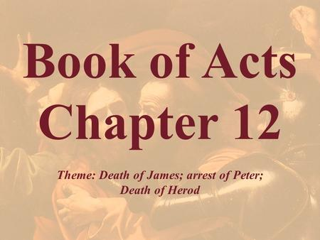Book of Acts Chapter 12 Theme: Death of James; arrest of Peter; Death of Herod.