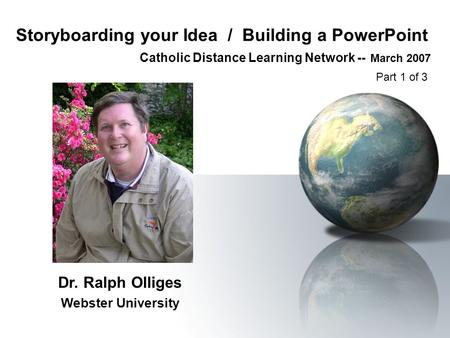 Storyboarding your Idea / Building a PowerPoint Catholic Distance Learning Network -- March 2007 Dr. Ralph Olliges Webster University Part 1 of 3.