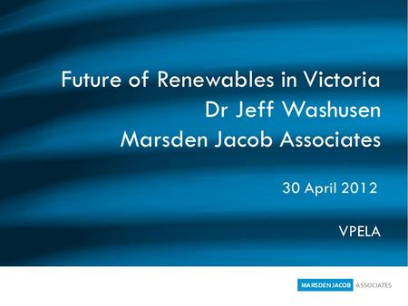 Future of Renewables in Victoria Dr Jeff Washusen Marsden Jacob Associates VPELA 30 April 2012.