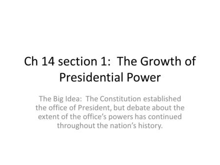 Ch 14 section 1: The Growth of Presidential Power The Big Idea: The Constitution established the office of President, but debate about the extent of the.