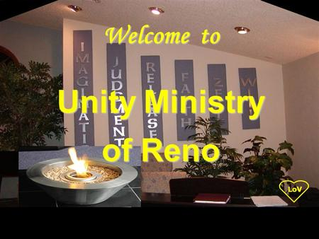LoV Unity Ministry of Reno Welcome to. LoV Unity Ministry of Reno is a spiritual community centered in God, fostering spiritual growth, inner strength,