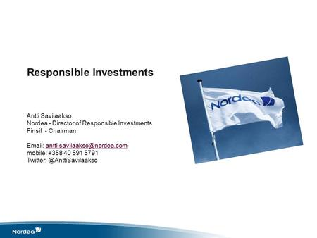 Responsible Investments Antti Savilaakso Nordea - Director of Responsible Investments Finsif - Chairman   mobile: +358.