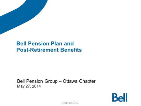 Bell Pension Group – Ottawa Chapter May 27, 2014 Bell Pension Plan and Post-Retirement Benefits CONFIDENTIAL.
