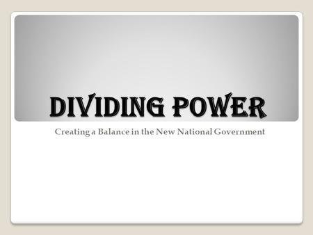 Dividing Power Creating a Balance in the New National Government.