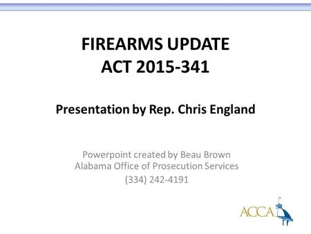 FIREARMS UPDATE ACT 2015-341 Presentation by Rep. Chris England Powerpoint created by Beau Brown Alabama Office of Prosecution Services (334) 242-4191.