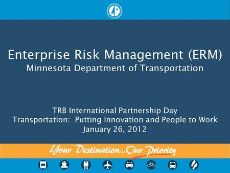Enterprise Risk Management (ERM) Minnesota Department of Transportation Enterprise Risk Management (ERM) Minnesota Department of Transportation TRB International.