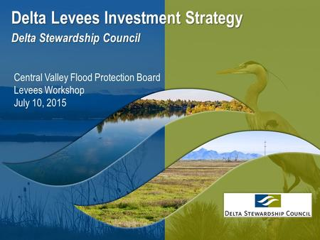 1 Delta Levees Investment Strategy Delta Stewardship Council Central Valley Flood Protection Board Levees Workshop July 10, 2015.