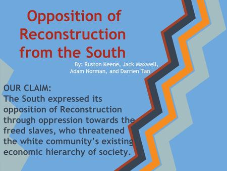 By: Ruston Keene, Jack Maxwell, Adam Norman, and Darrien Tan Opposition of Reconstruction from the South OUR CLAIM: The South expressed its opposition.