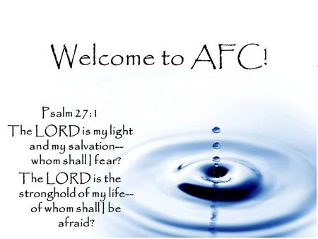 Welcome to AFC! Psalm 27:1 The LORD is my light and my salvation-- whom shall I fear? The LORD is the stronghold of my life-- of whom shall I be afraid?