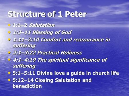 Structure of 1 Peter 1:1–2 Salutation 1:1–2 Salutation 1:3–11 Blessing of God 1:3–11 Blessing of God 1:11–2:10 Comfort and reassurance in suffering 1:11–2:10.