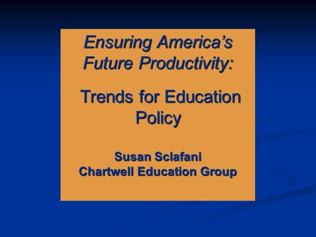 Ensuring America's Future Productivity: Trends for Education Policy Trends for Education Policy Susan Sclafani Chartwell Education Group.