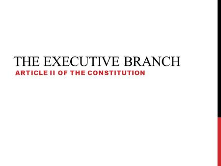 THE EXECUTIVE BRANCH ARTICLE II OF THE CONSTITUTION.
