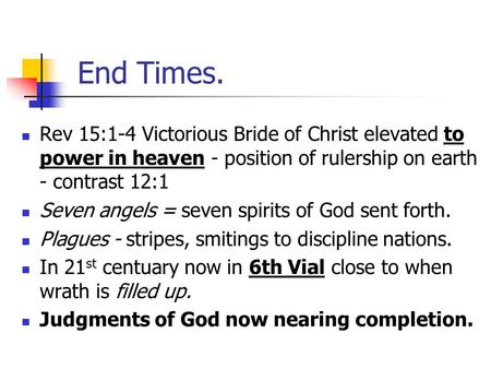 End Times. Rev 15:1-4 Victorious Bride of Christ elevated to power in heaven - position of rulership on earth - contrast 12:1 Seven angels = seven spirits.