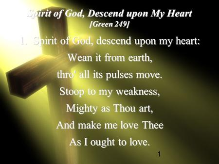 1 Spirit of God, Descend upon My Heart [Green 249] 1. Spirit of God, descend upon my heart: Wean it from earth, thro' all its pulses move. Stoop to my.