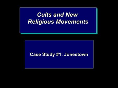 Cults and New Religious Movements Cults and New Religious Movements Case Study #1: Jonestown.