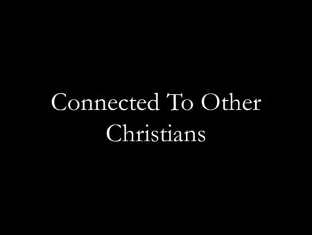 "Connected To Other Christians. The Bible teaches ""togetherness"" ""And they continued steadfastly in the apostles' doctrine and fellowship, in the breaking."