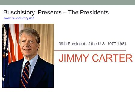 JIMMY CARTER 39th President of the U.S. 1977-1981 Buschistory Presents – The Presidents www.buschistory.net.