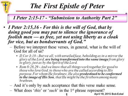 "The First Epistle of Peter April 19, 2015 Bob Eckel 1 I Peter 2:15-17 - ""Submission to Authority Part 2"" I Peter 2:15,16 - For this is the will of God,"