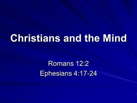 Christians and the Mind Romans 12:2 Ephesians 4:17-24.