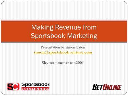Presentation by Simon Eaton Skype: simoneaton2001 Making Revenue from Sportsbook Marketing.