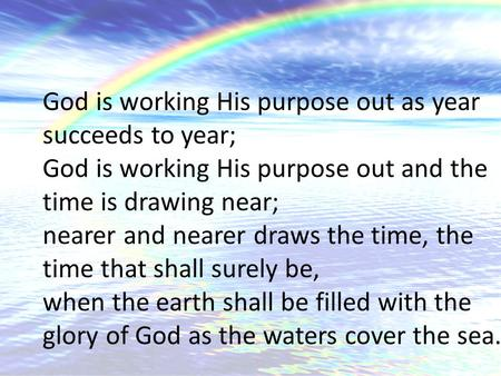 God is working His purpose out as year succeeds to year; God is working His purpose out and the time is drawing near; nearer and nearer draws the time,