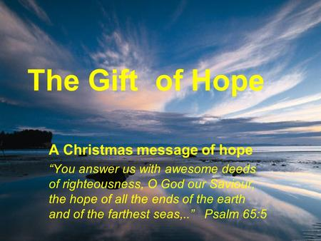"The Gift of Hope A Christmas message of hope ""You answer us with awesome deeds of righteousness, O God our Saviour, the hope of all the ends of the earth."