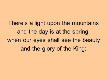 There's a light upon the mountains and the day is at the spring, when our eyes shall see the beauty and the glory of the King;
