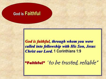 God is Faithful God is faithful, through whom you were called into fellowship with His Son, Jesus Christ our Lord. 1 Corinthians 1:9 to be trusted, reliable""