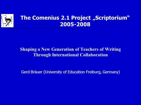 "The Comenius 2.1 Project ""Scriptorium"" 2005-2008 Shaping a New Generation of Teachers of Writing Through International Collaboration Gerd Bräuer (University."