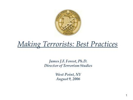 1 Making Terrorists: Best Practices James J.F. Forest, Ph.D. Director of Terrorism Studies West Point, NY August 9, 2006.
